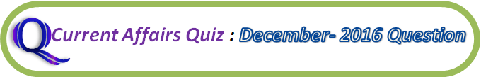Current Affairs Quiz : December 31 2016 Question And Answers