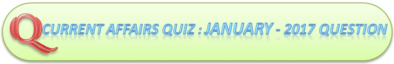 Current Affairs Quiz : January 31 2017 Question And Answers