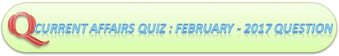 Current Affairs Quiz : February 26 2017 Question And Answers