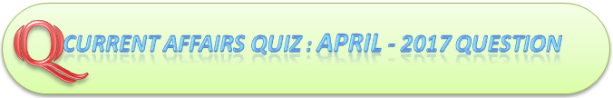 Current Affairs Quiz : April 17 2017 Question And Answers