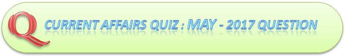 Current Affairs Quiz : May 30 2017 Question And Answers